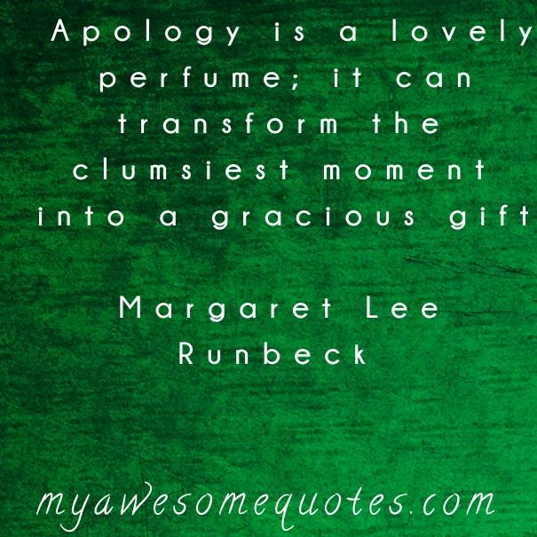 Apology is a lovely perfume; it can transform the clumsiest moment into a gracious gift.