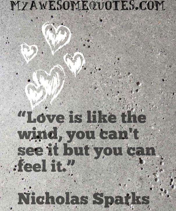 Love is like the wind, you can't see it but you can feel it.