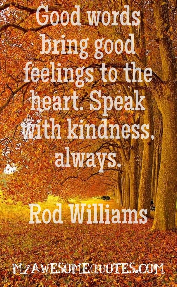Good words bring good feelings to the heart.  Speak with kindness always.