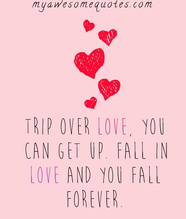 Trip over love you can get up.  Fall in love and you fall forever.
