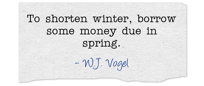 To shorten winter, borrow some money due in spring.