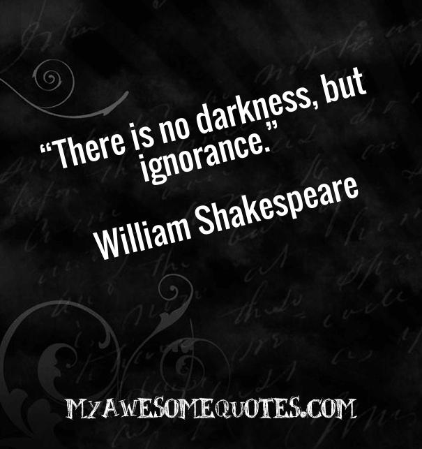 There is no darkness, but ignorance.