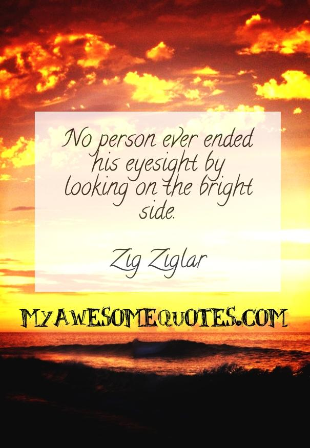 No person ever ended his eyesight by looking on the bright side.