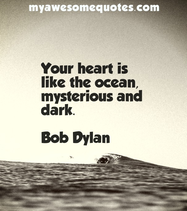 Your heart is like the ocean, mysterious and dark.