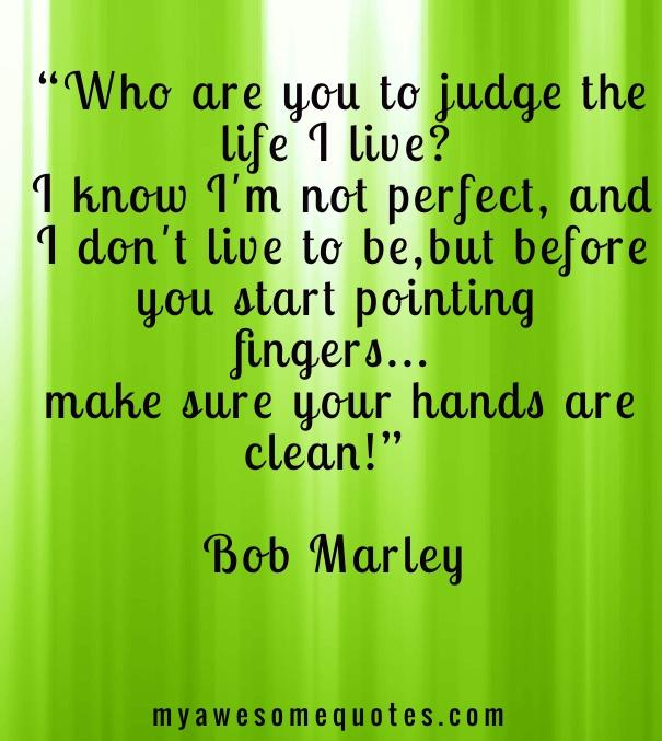 Who are you to judge the life I live?  I know I'm not perfect, and I don't live to be, but before you start pointing fingers... make sure your hands are clean!