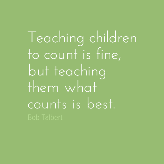 Teaching children to count is fine, but teaching them what counts is best.