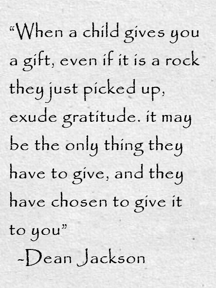 When a child gives you a gift, even if it is a rock they just picked up, exude gratitude.  It may be the only thing they have to give, and they have chosen to give it to you.