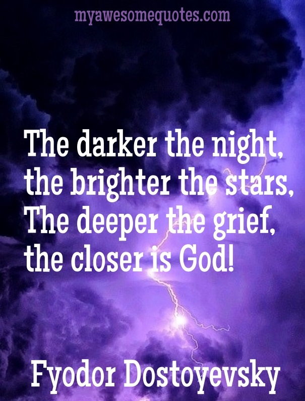 The darker the night, the brighter the stars, the deeper the grief, the closer is God.