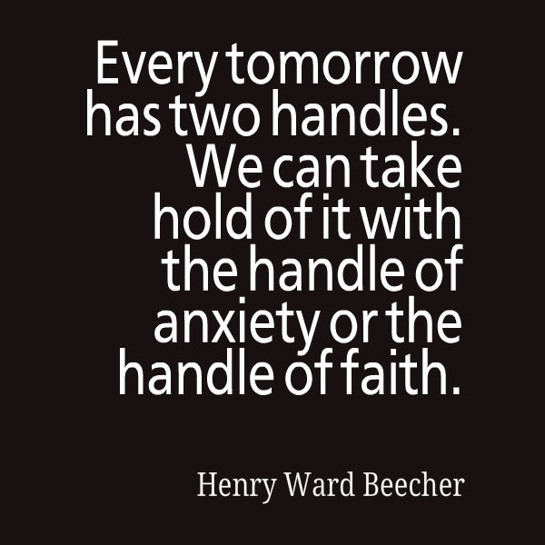 Every tomorrow has two handles we can take hold of it with the handle of anxiety or the handle of faith