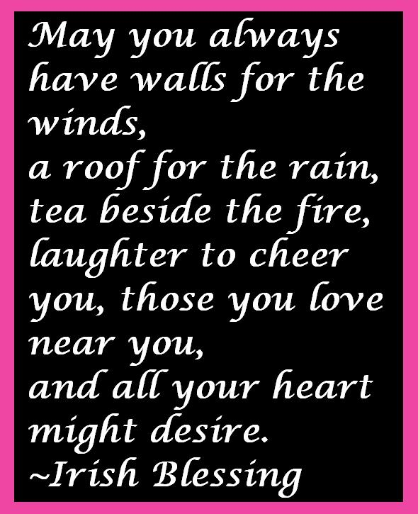 May you always have walls for the winds, a roof for the rain, tea beside the fire, laughter to cheer you, those you love near you, and all your heart might desire.