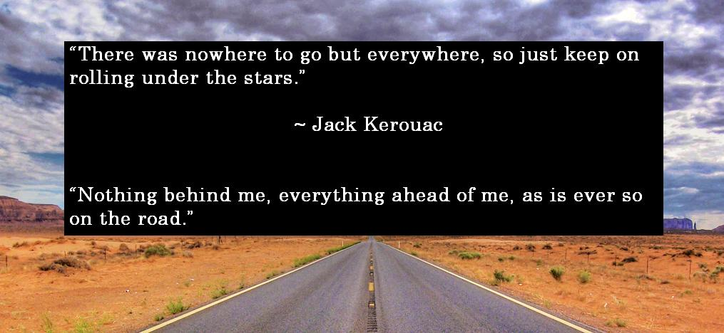 There was nowhere to go but everywhere, so just keep rolling under the stars.... Nothing behind me, everything ahead of me, as is ever so on the road.