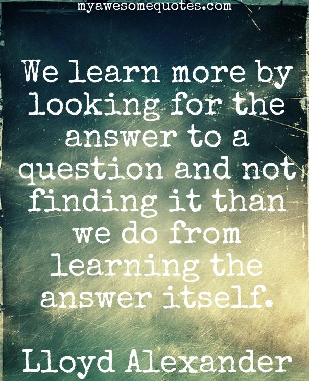 We learn more by looking for the answer to a question and not finding it than we do from learning the answer itself.