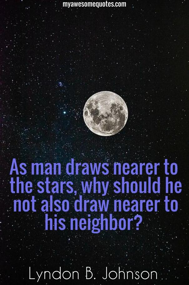 As man draws nearer to the stars, why should he not also draw nearer to his neighbor?
