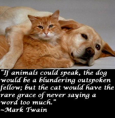 If animals could speak the dog would be a blundering outspoken fellow; but the cat would have the rare grace of never saying a word too much.