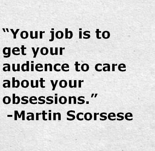 Your job is to get your audience to care about you obsessions.