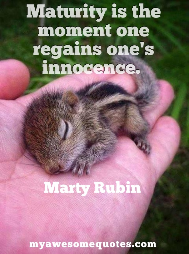 Maturity is the moment one regains one's innocence.