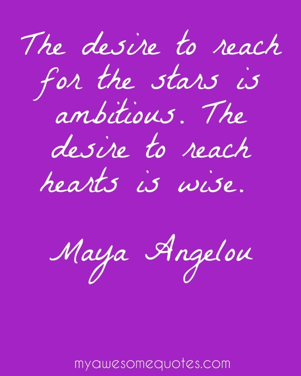 The desire to reach for the stars is ambitious. The desire to reach hearts is wise.