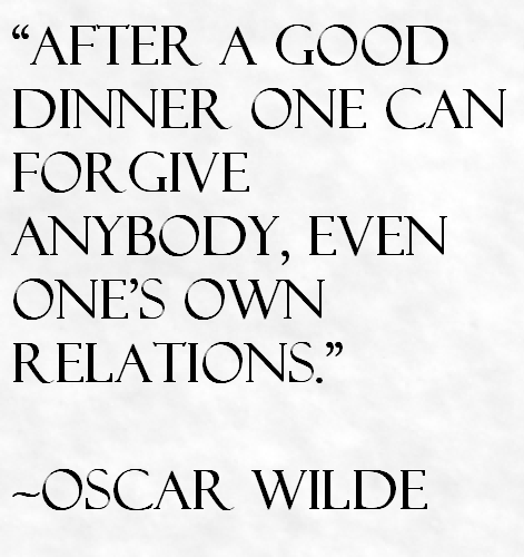 After a good dinner one can forgive anybody, even ones own relations.