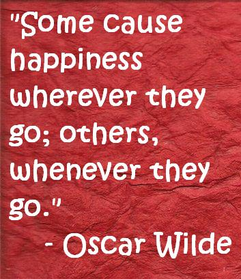 Some cause happiness wherever they go, others whenever they go
