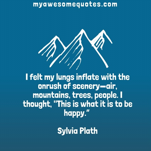 "I felt my lungs inflate with the onrush of scenery-air, mountains, trees, people. I thought, ""This is what it is to be happy."""