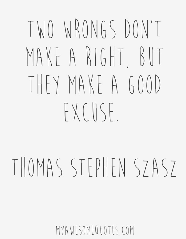Two wrongs don't make a right, but they make a good excuse.
