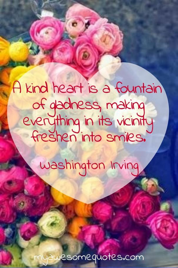 A kind heart is a foundation of gladness, making everything in its vicinity freshen into smiles.
