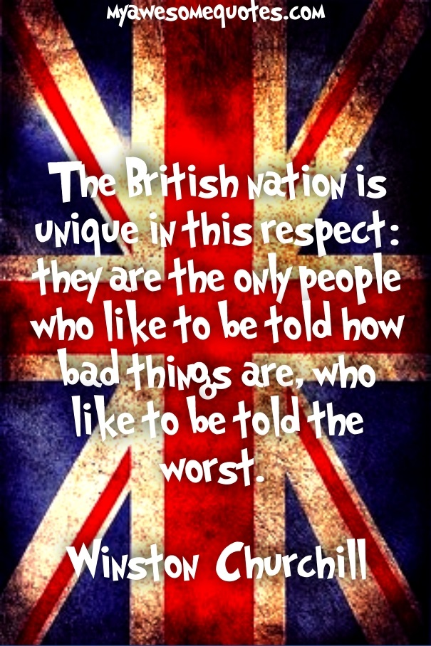 The British nation is unique in this respect: they are the only people who like to be told how bad things are, who like to be told the worst.