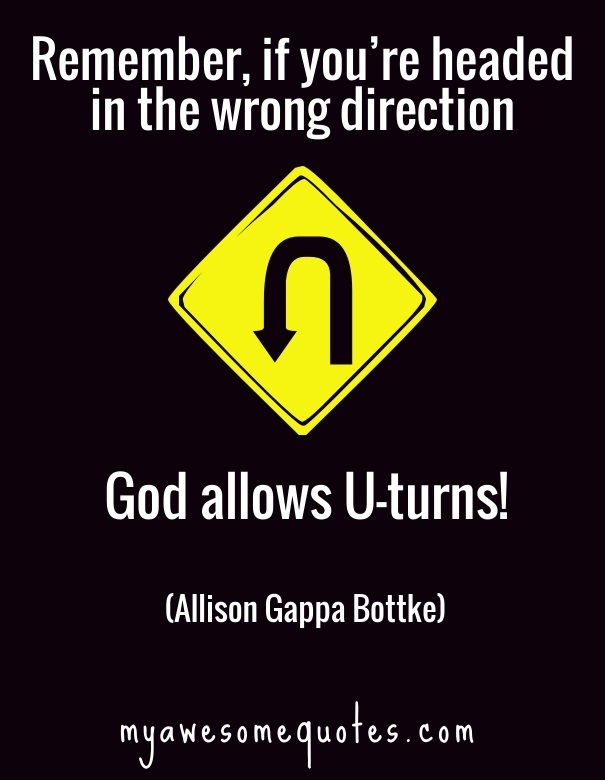 Remember, if you're headed in the wrong direction, God allows U-turns!