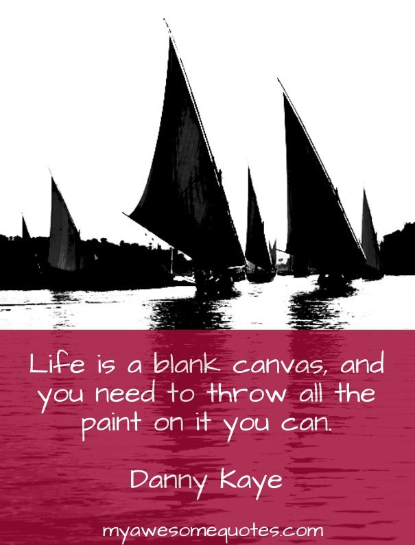 Life is a blank canvas, and you need to throw all the paint on it you can.