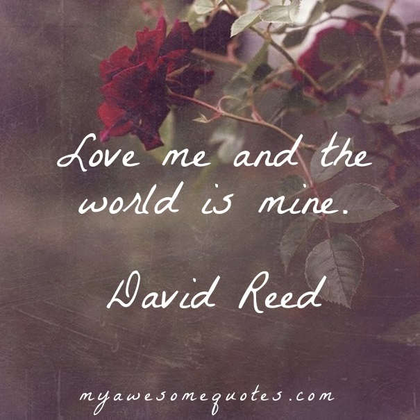 Love me and the world is mine.
