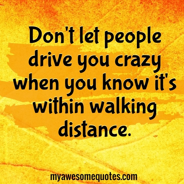 Don't let people drive you crazy when you know it's within walking distance.