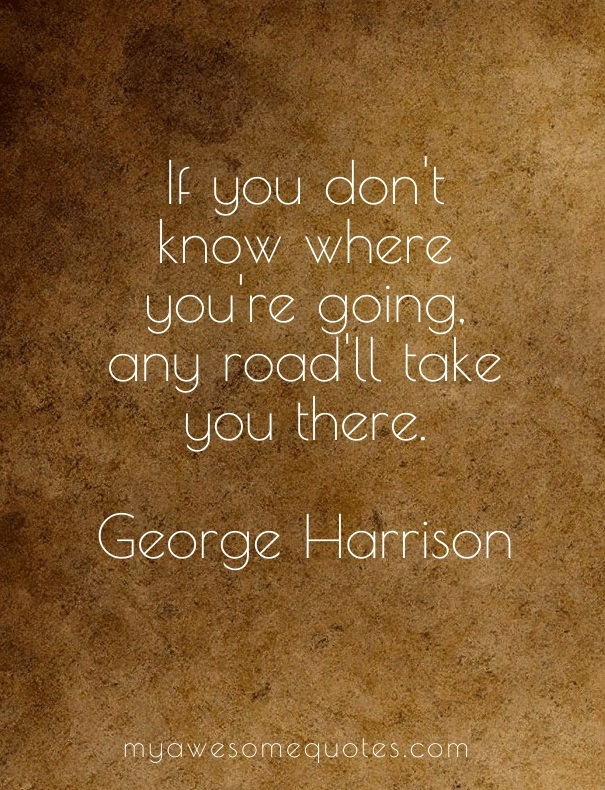 If you don't know where you're going, any road'll take you there.