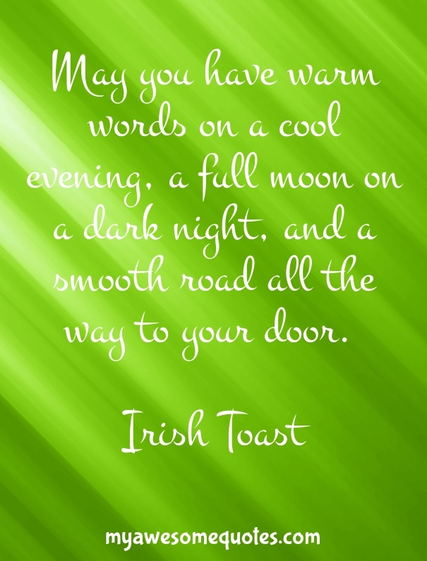 May you have warm words on a cool evening, a full moon on a dark night, and a smooth road all the way to your door.