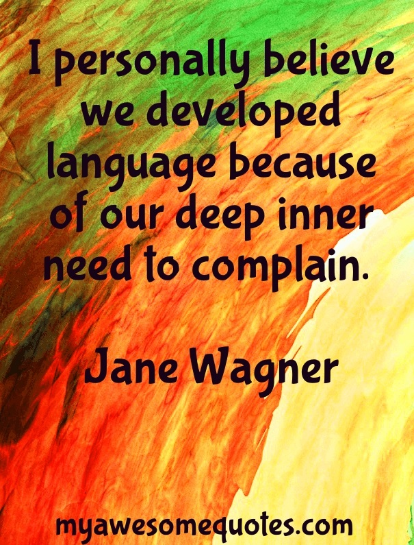 I personally believe we developed language because of our deep inner need to complain.
