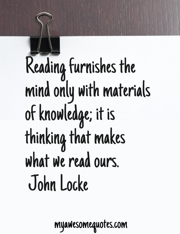 Reading furnishes the mind only with materials of knowledge; it is thinking that makes what we read ours.