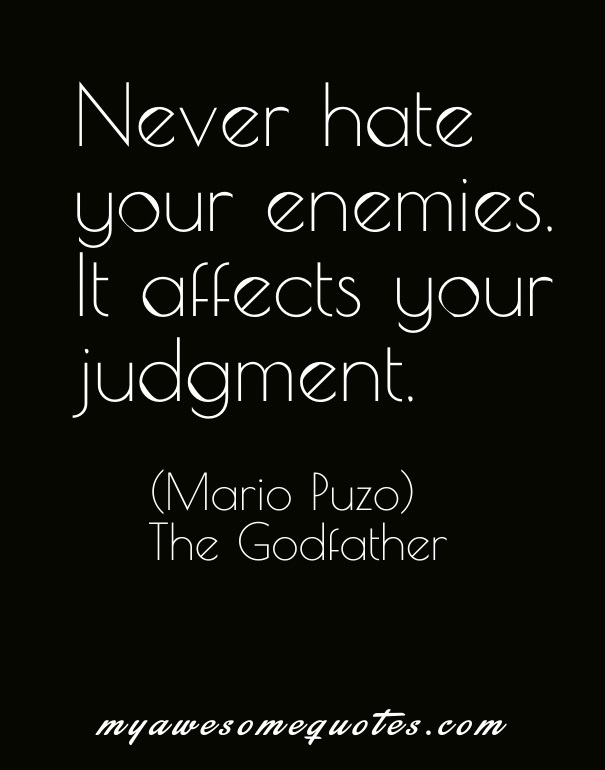 Never hate your enemies. It affects your judgement.