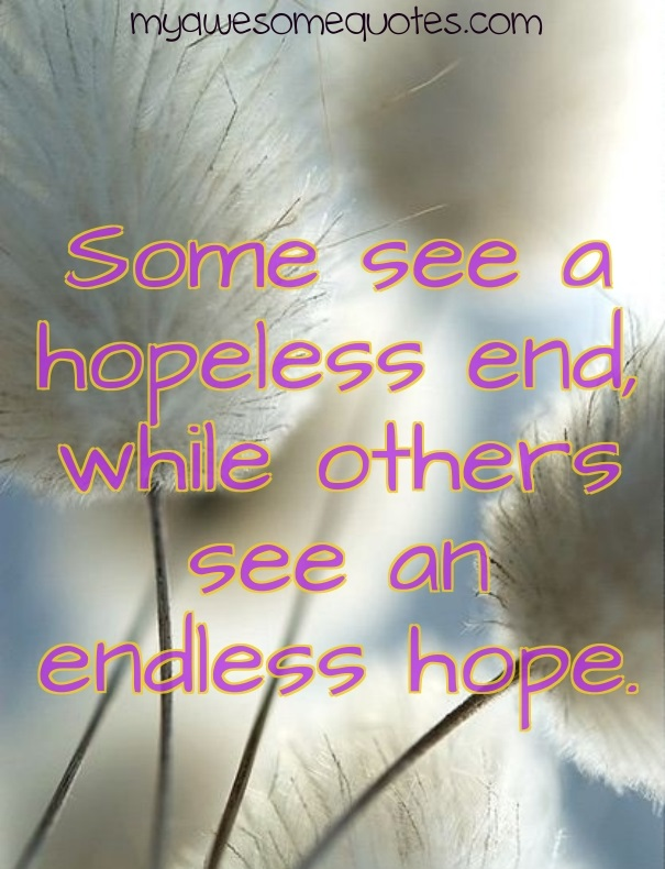 Some see a hopeless end, while others see an endless hope.
