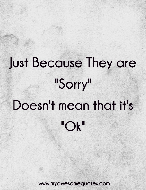 Just because they are sorry doesn't mean that it's ok.