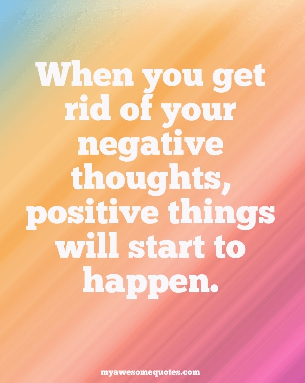When you get rid of your negative thoughts, positive things will start to happen.